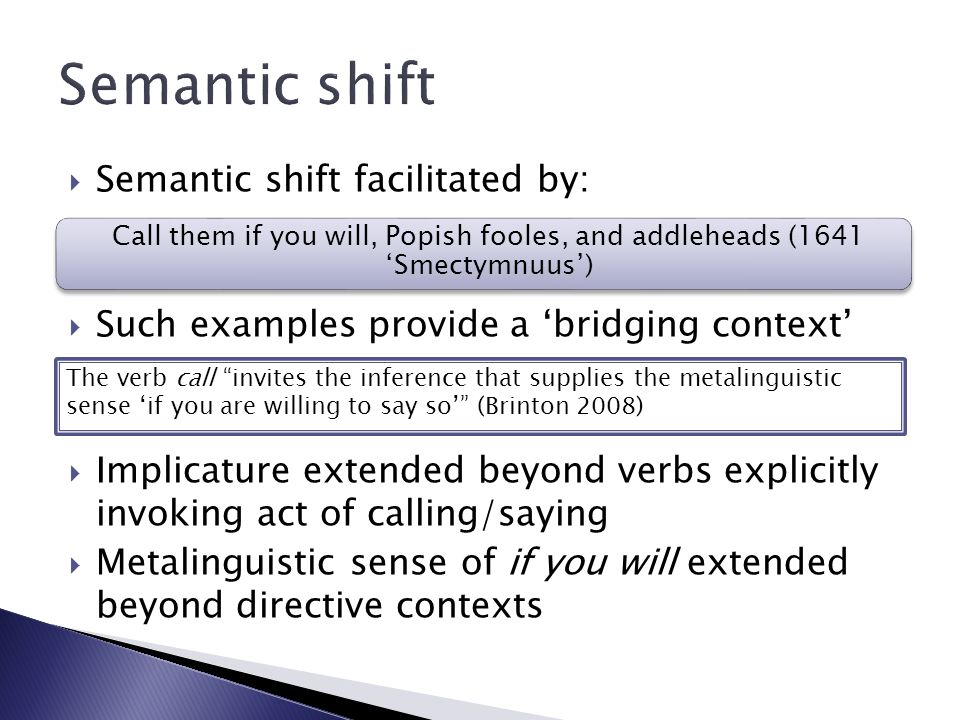  Semantic shift facilitated by:  Such examples provide a 'bridging context'  Implicature extended beyond verbs explicitly invoking act of calling/saying  Metalinguistic sense of if you will extended beyond directive contexts The verb call invites the inference that supplies the metalinguistic sense 'if you are willing to say so' (Brinton 2008) Call them if you will, Popish fooles, and addleheads (1641 'Smectymnuus')
