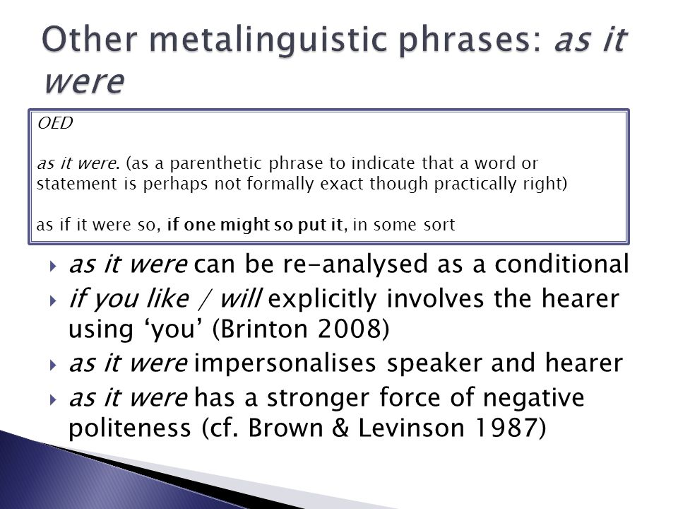  as it were can be re-analysed as a conditional  if you like / will explicitly involves the hearer using 'you' (Brinton 2008)  as it were impersonalises speaker and hearer  as it were has a stronger force of negative politeness (cf.