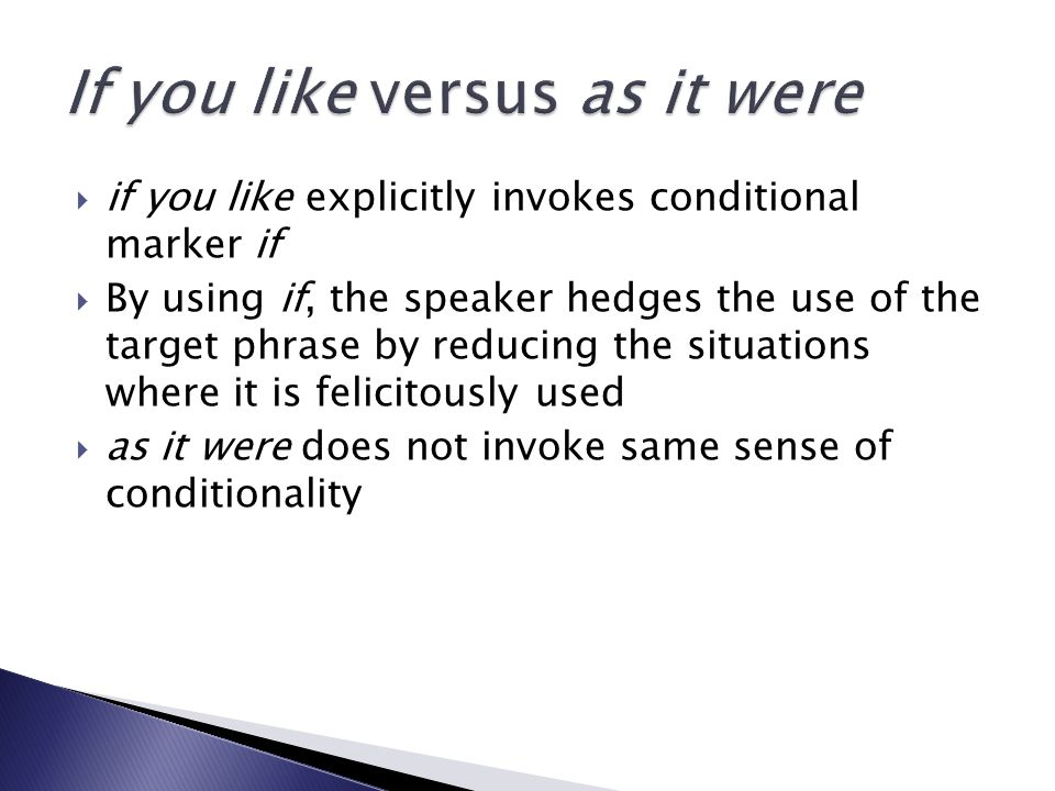  if you like explicitly invokes conditional marker if  By using if, the speaker hedges the use of the target phrase by reducing the situations where it is felicitously used  as it were does not invoke same sense of conditionality