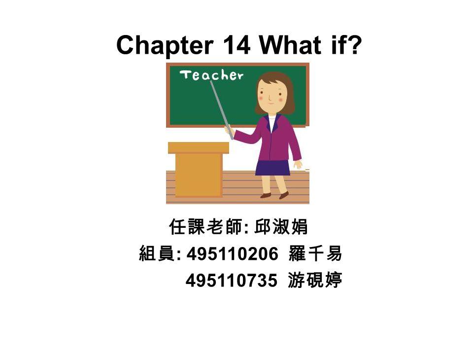 Chapter 14 What if 任課老師 : 邱淑娟 組員 : 495110206 羅千易 495110735 游硯婷