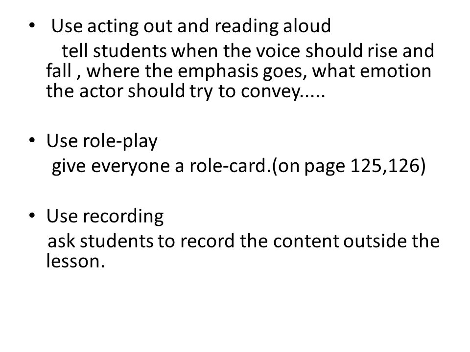 Use acting out and reading aloud tell students when the voice should rise and fall, where the emphasis goes, what emotion the actor should try to convey.....