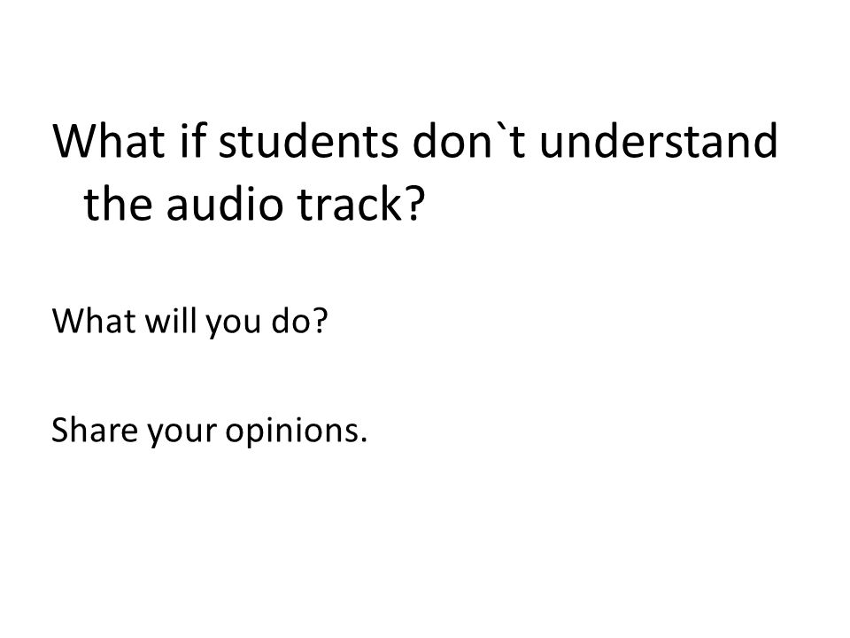 What if students don`t understand the audio track What will you do Share your opinions.
