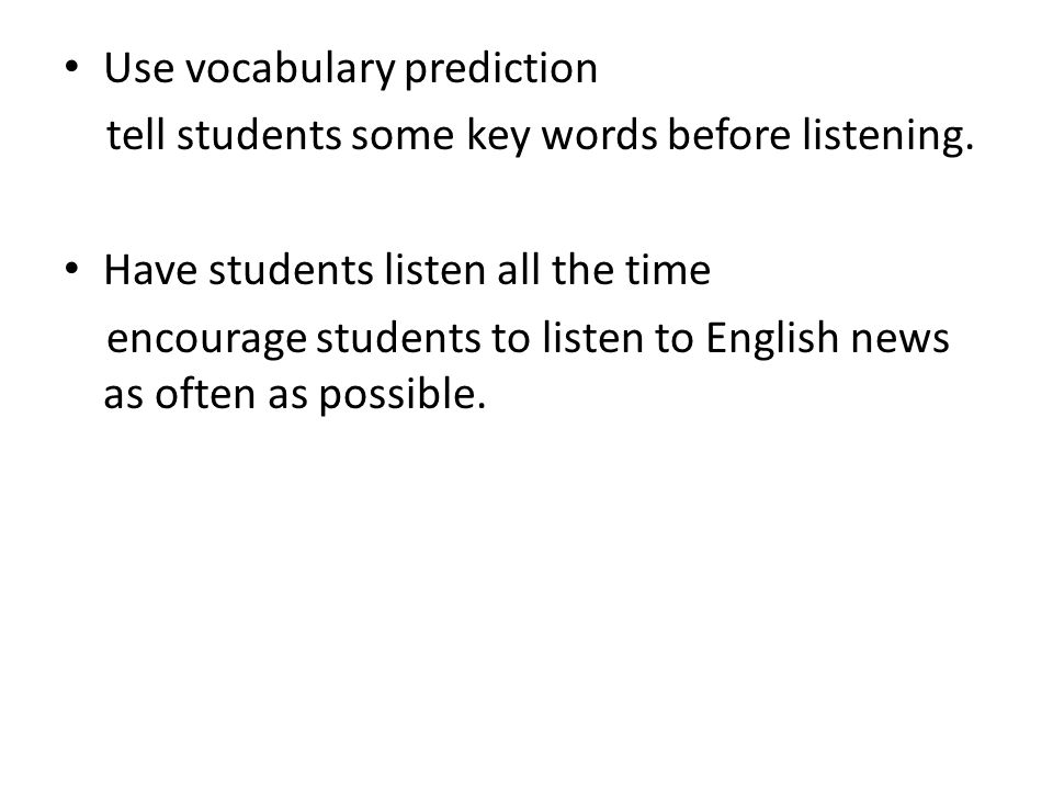 Use vocabulary prediction tell students some key words before listening.