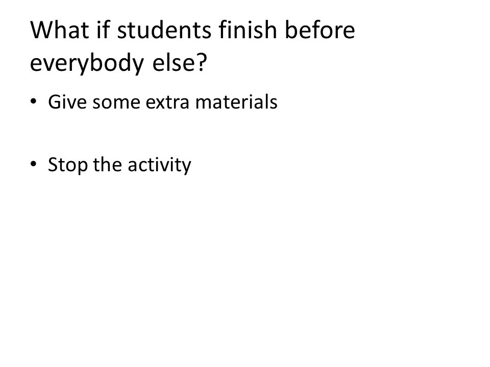 What if students finish before everybody else Give some extra materials Stop the activity