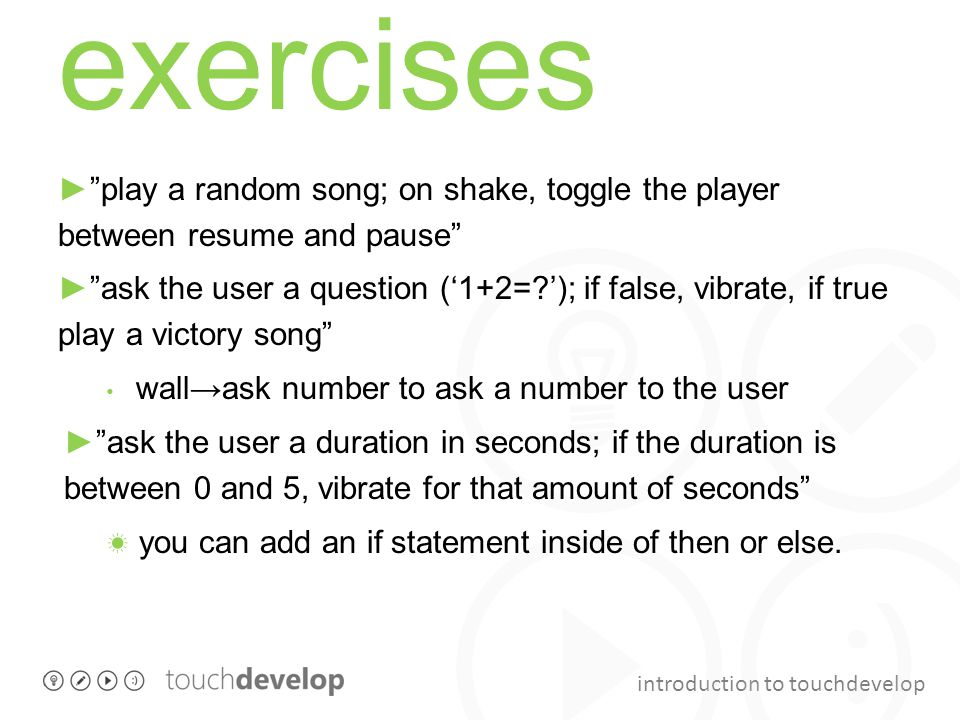 introduction to touchdevelop exercises ► play a random song; on shake, toggle the player between resume and pause ► ask the user a question ('1+2= '); if false, vibrate, if true play a victory song wall→ask number to ask a number to the user ► ask the user a duration in seconds; if the duration is between 0 and 5, vibrate for that amount of seconds ☀ you can add an if statement inside of then or else.