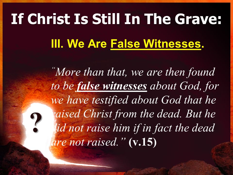 If Christ Is Still In The Grave: False Witnesses III.