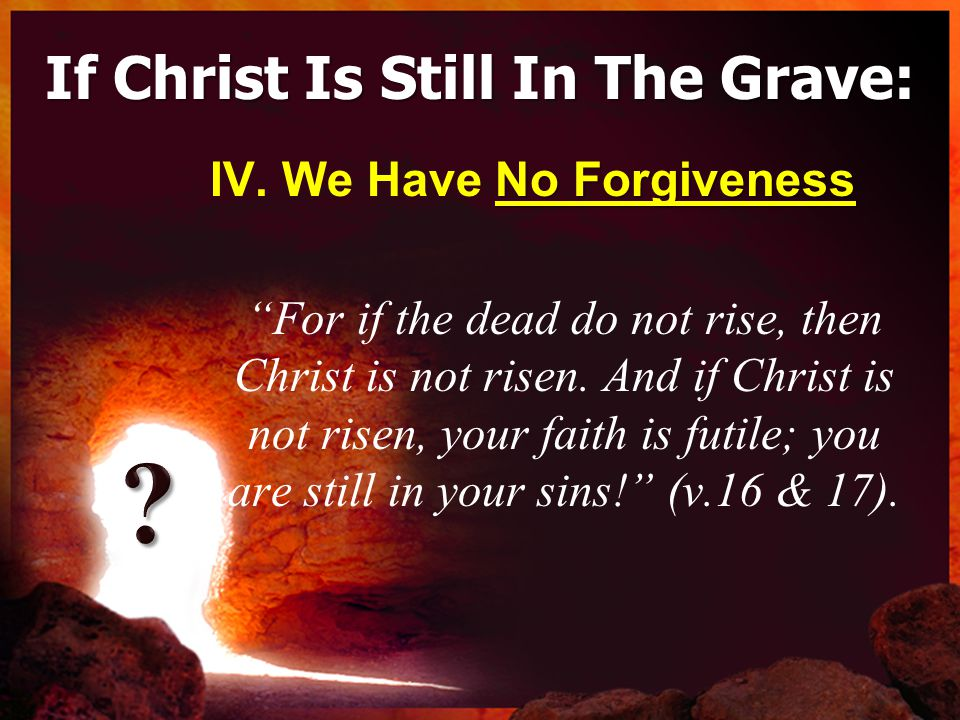 If Christ Is Still In The Grave: No Forgiveness IV.