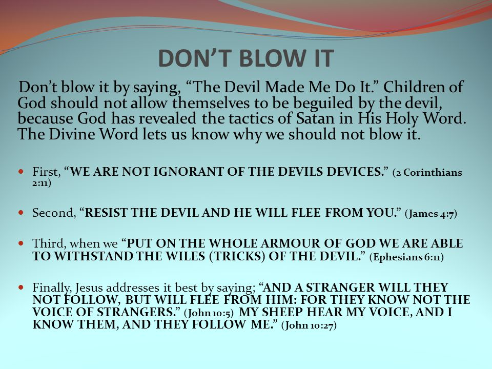 DON'T BLOW IT Don't blow it by saying, The Devil Made Me Do It. Children of God should not allow themselves to be beguiled by the devil, because God has revealed the tactics of Satan in His Holy Word.
