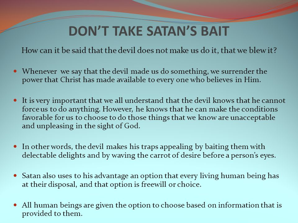 DON'T TAKE SATAN'S BAIT How can it be said that the devil does not make us do it, that we blew it.