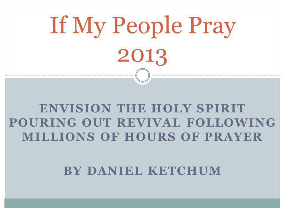 ENVISION THE HOLY SPIRIT POURING OUT REVIVAL FOLLOWING MILLIONS OF HOURS OF PRAYER BY DANIEL KETCHUM If My People Pray 2013