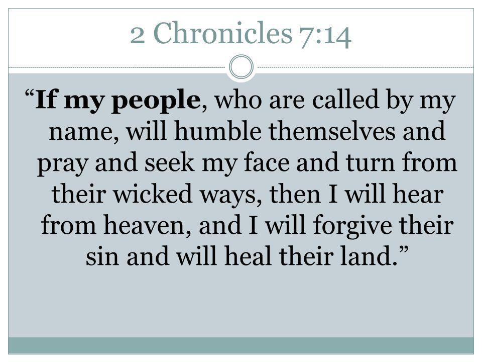 2 Chronicles 7:14 If my people, who are called by my name, will humble themselves and pray and seek my face and turn from their wicked ways, then I will hear from heaven, and I will forgive their sin and will heal their land.