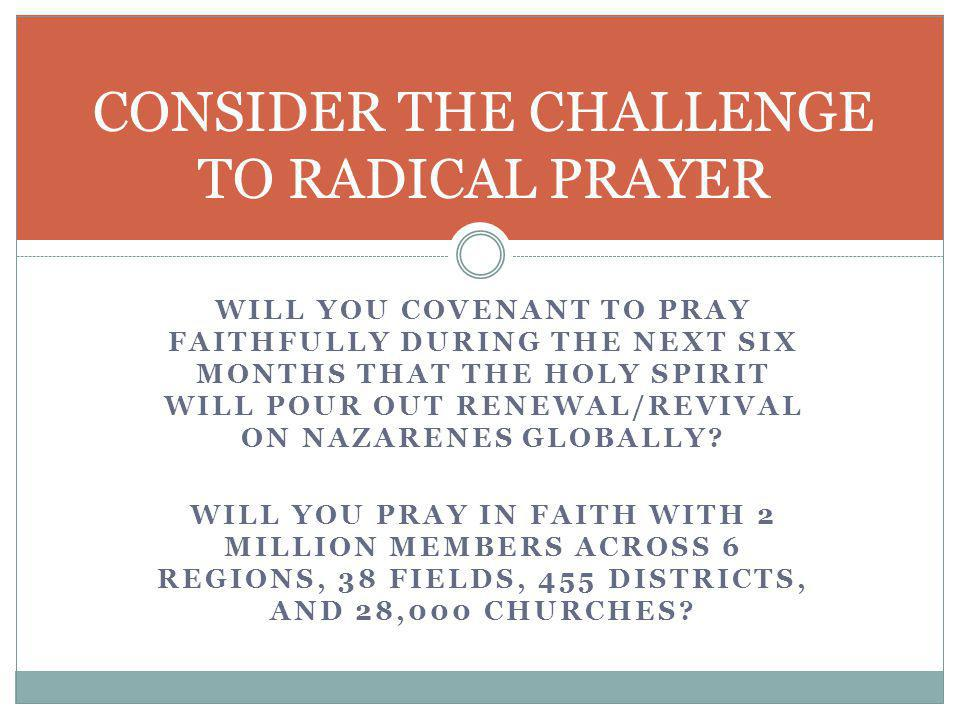 WILL YOU COVENANT TO PRAY FAITHFULLY DURING THE NEXT SIX MONTHS THAT THE HOLY SPIRIT WILL POUR OUT RENEWAL/REVIVAL ON NAZARENES GLOBALLY.