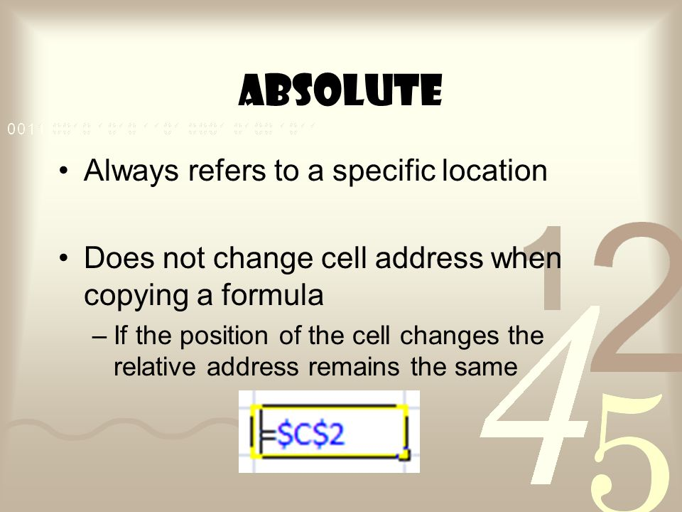 Absolute Always refers to a specific location Does not change cell address when copying a formula –If the position of the cell changes the relative address remains the same