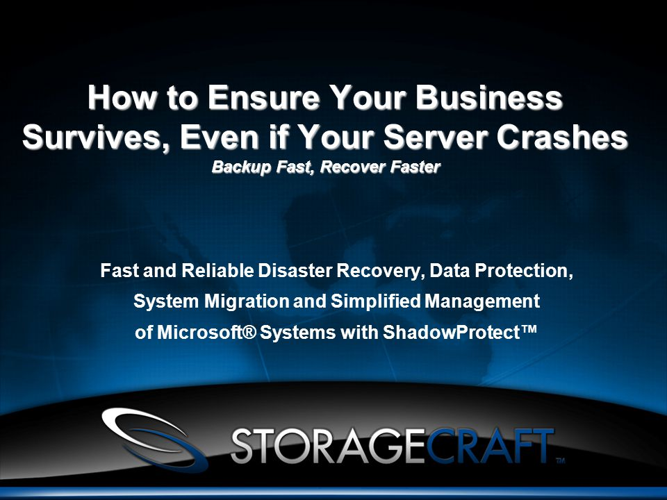 How to Ensure Your Business Survives, Even if Your Server Crashes Backup Fast, Recover Faster Fast and Reliable Disaster Recovery, Data Protection, System Migration and Simplified Management of Microsoft® Systems with ShadowProtect™