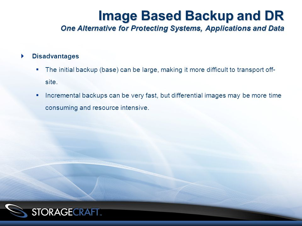 Image Based Backup and DR One Alternative for Protecting Systems, Applications and Data  Disadvantages  The initial backup (base) can be large, making it more difficult to transport off- site.