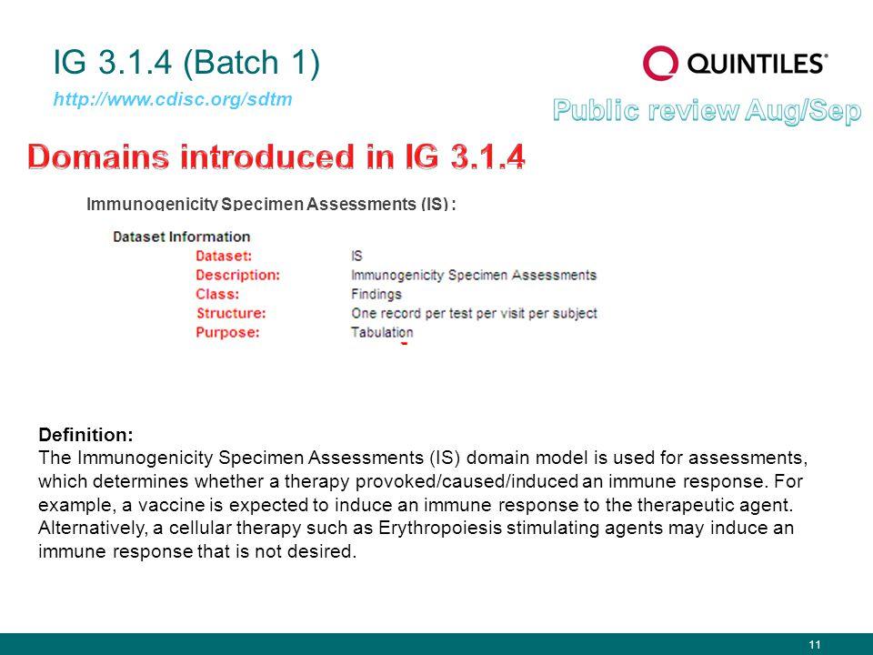 11 IG 3.1.4 (Batch 1) Immunogenicity Specimen Assessments (IS) : http://www.cdisc.org/sdtm Definition: The Immunogenicity Specimen Assessments (IS) do