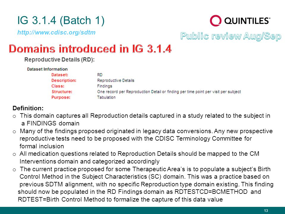 13 IG 3.1.4 (Batch 1) Reproductive Details (RD): http://www.cdisc.org/sdtm Definition: o This domain captures all Reproduction details captured in a study related to the subject in a FINDINGS domain o Many of the findings proposed originated in legacy data conversions.