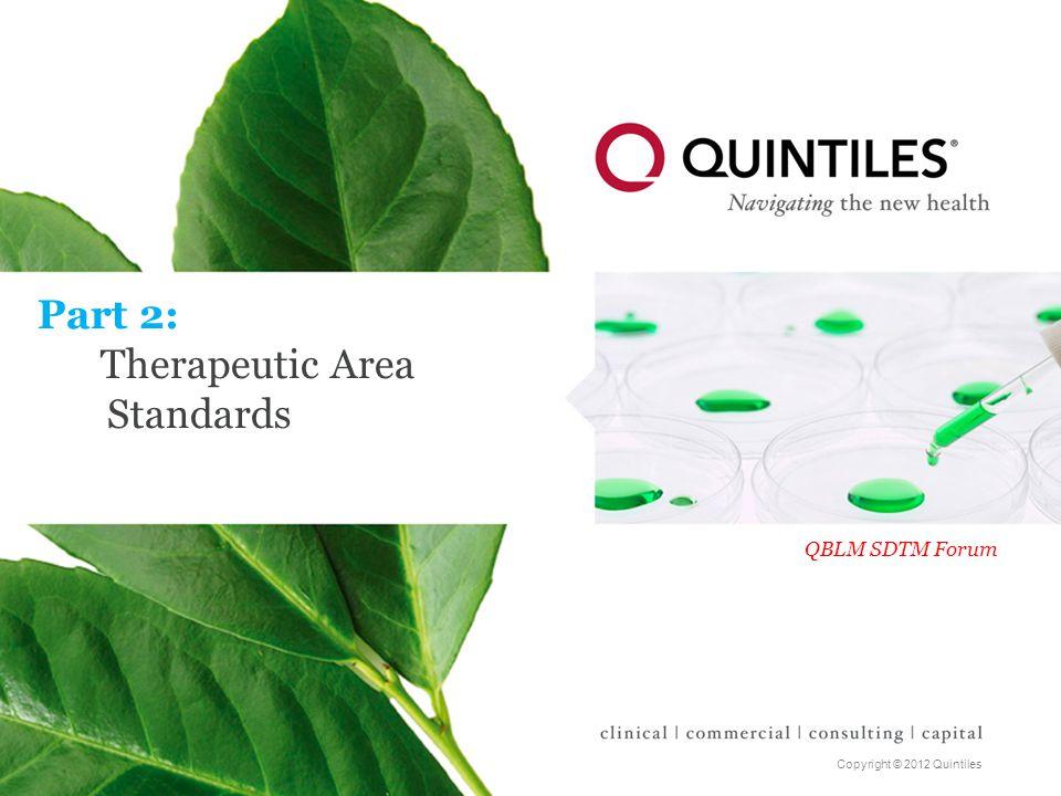 Copyright © 2012 Quintiles Part 2: Therapeutic Area Standards QBLM SDTM Forum