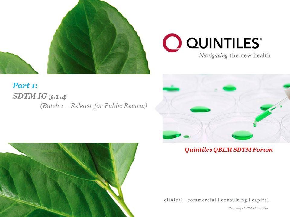 Copyright © 2012 Quintiles Part 1: SDTM IG 3.1.4 (Batch 1 – Release for Public Review) Quintiles QBLM SDTM Forum