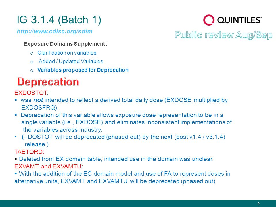 9 IG 3.1.4 (Batch 1) Exposure Domains Supplement : o Clarification on variables o Added / Updated Variables o Variables proposed for Deprecation http://www.cdisc.org/sdtm EXDOSTOT:  was not intended to reflect a derived total daily dose (EXDOSE multiplied by EXDOSFRQ).