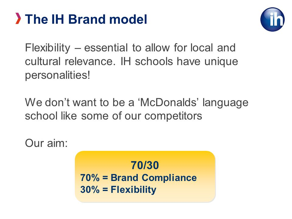 The IH Brand model Flexibility – essential to allow for local and cultural relevance. IH schools have unique personalities! We don't want to be a 'McD