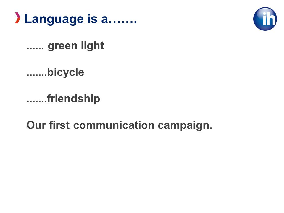 Language is a……....... green light.......bicycle.......friendship Our first communication campaign.