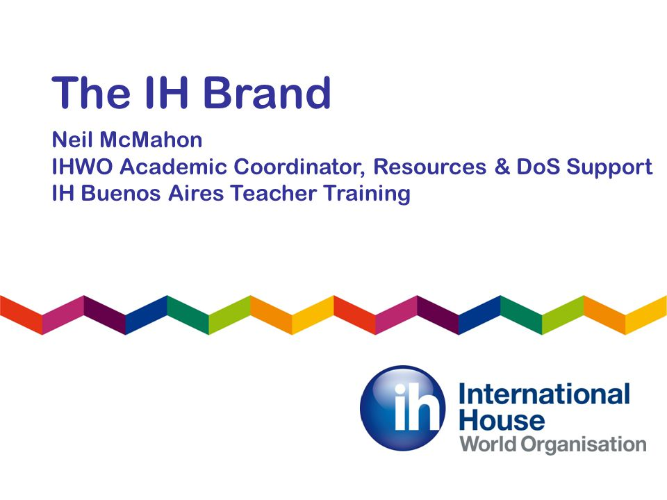 The IH Brand Neil McMahon IHWO Academic Coordinator, Resources & DoS Support IH Buenos Aires Teacher Training
