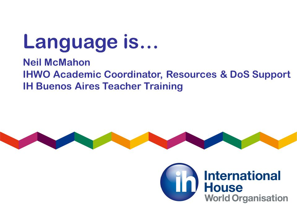 Language is… Neil McMahon IHWO Academic Coordinator, Resources & DoS Support IH Buenos Aires Teacher Training