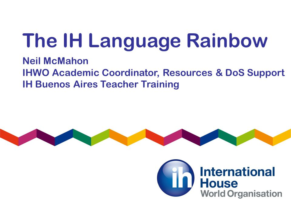 The IH Language Rainbow Neil McMahon IHWO Academic Coordinator, Resources & DoS Support IH Buenos Aires Teacher Training