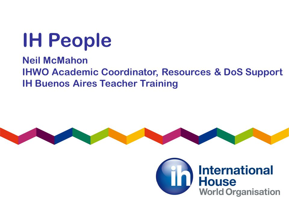 IH People Neil McMahon IHWO Academic Coordinator, Resources & DoS Support IH Buenos Aires Teacher Training
