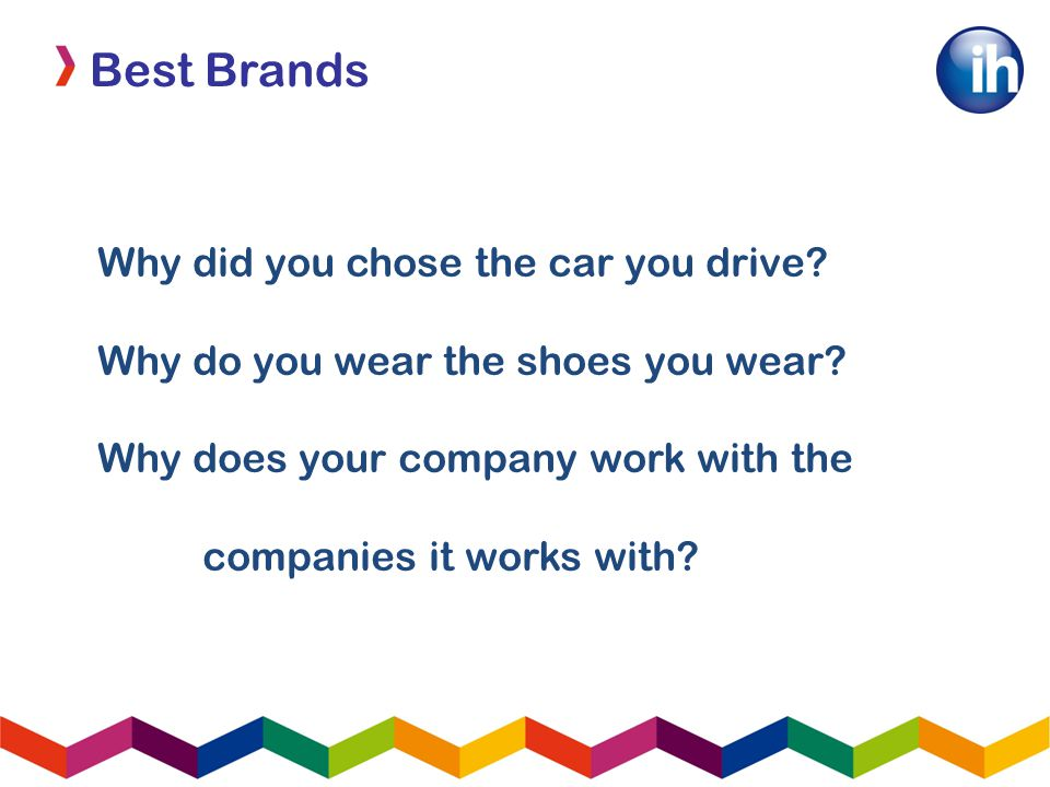 Best Brands Why did you chose the car you drive. Why do you wear the shoes you wear.