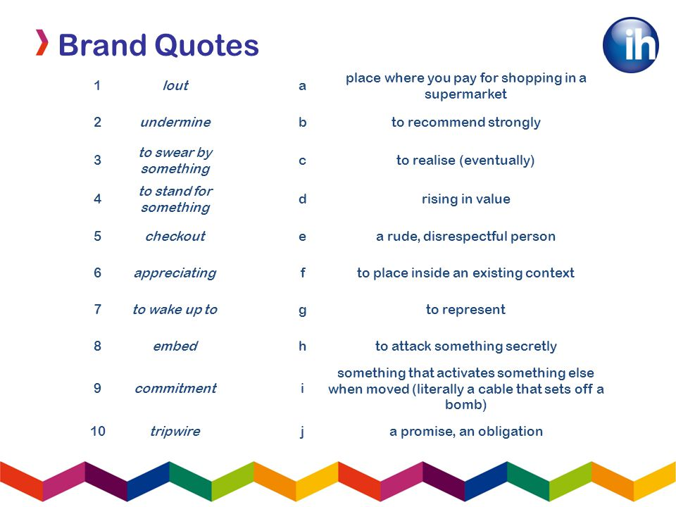 Brand Quotes 1louta place where you pay for shopping in a supermarket 2underminebto recommend strongly 3 to swear by something cto realise (eventually) 4 to stand for something drising in value 5checkoutea rude, disrespectful person 6appreciatingfto place inside an existing context 7to wake up togto represent 8embedhto attack something secretly 9commitmenti something that activates something else when moved (literally a cable that sets off a bomb) 10tripwireja promise, an obligation