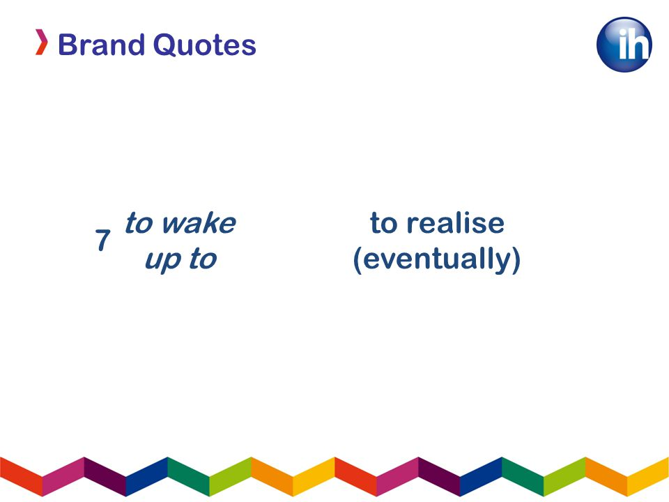 Brand Quotes 7 to wake up to to realise (eventually)