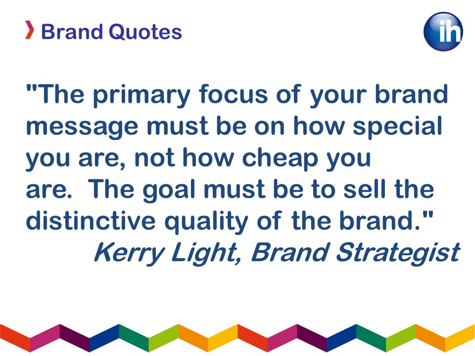 Brand Quotes The primary focus of your brand message must be on how special you are, not how cheap you are.