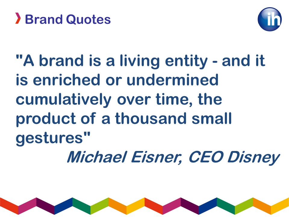 Brand Quotes A brand is a living entity - and it is enriched or undermined cumulatively over time, the product of a thousand small gestures Michael Eisner, CEO Disney