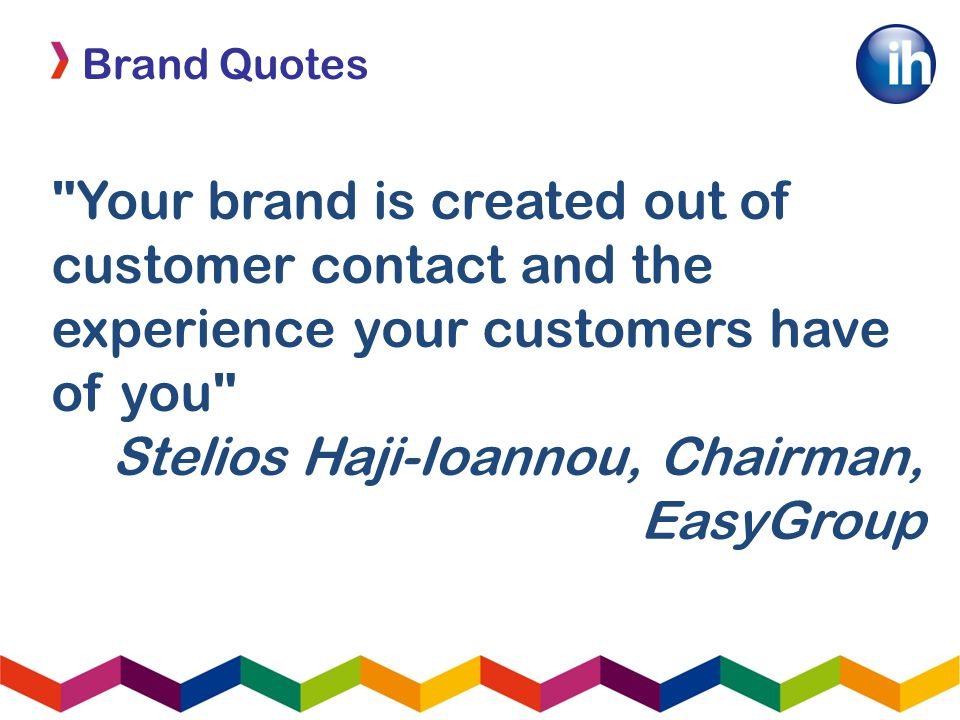 Brand Quotes Your brand is created out of customer contact and the experience your customers have of you Stelios Haji-Ioannou, Chairman, EasyGroup