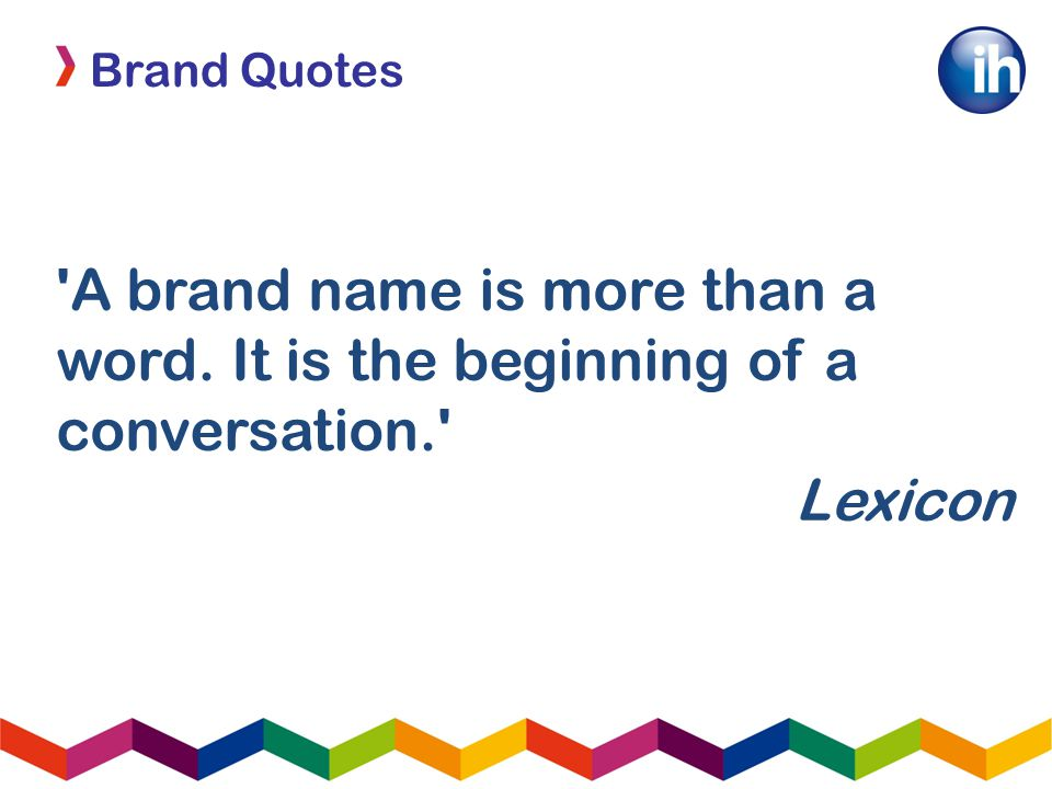 Brand Quotes A brand name is more than a word. It is the beginning of a conversation. Lexicon
