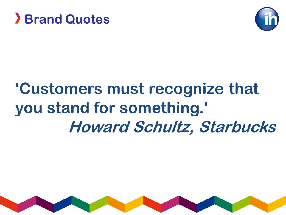 Brand Quotes Customers must recognize that you stand for something. Howard Schultz, Starbucks