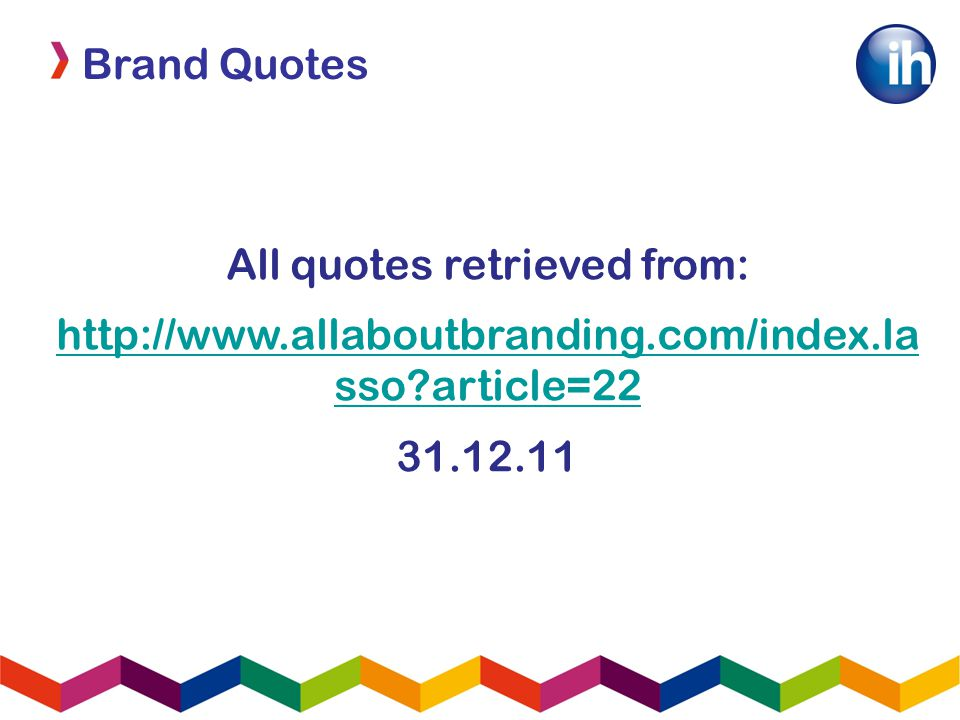 Brand Quotes All quotes retrieved from: http://www.allaboutbranding.com/index.la sso article=22 31.12.11