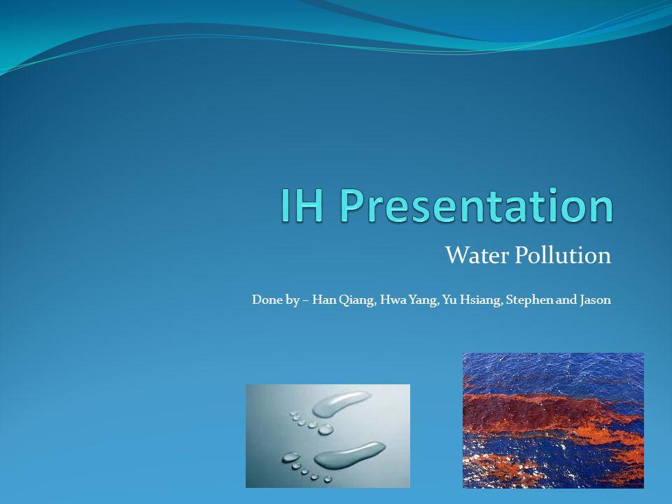 Water Pollution Done by – Han Qiang, Hwa Yang, Yu Hsiang, Stephen and Jason