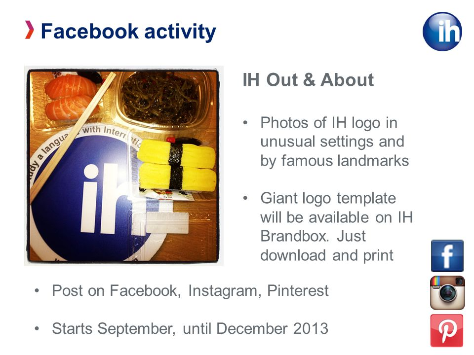 Facebook activity IH Out & About Photos of IH logo in unusual settings and by famous landmarks Giant logo template will be available on IH Brandbox.