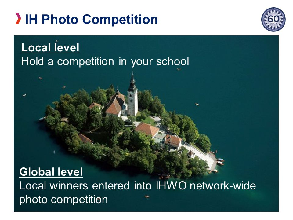 IH Photo Competition Local level Hold a competition in your school Global level Local winners entered into IHWO network-wide photo competition