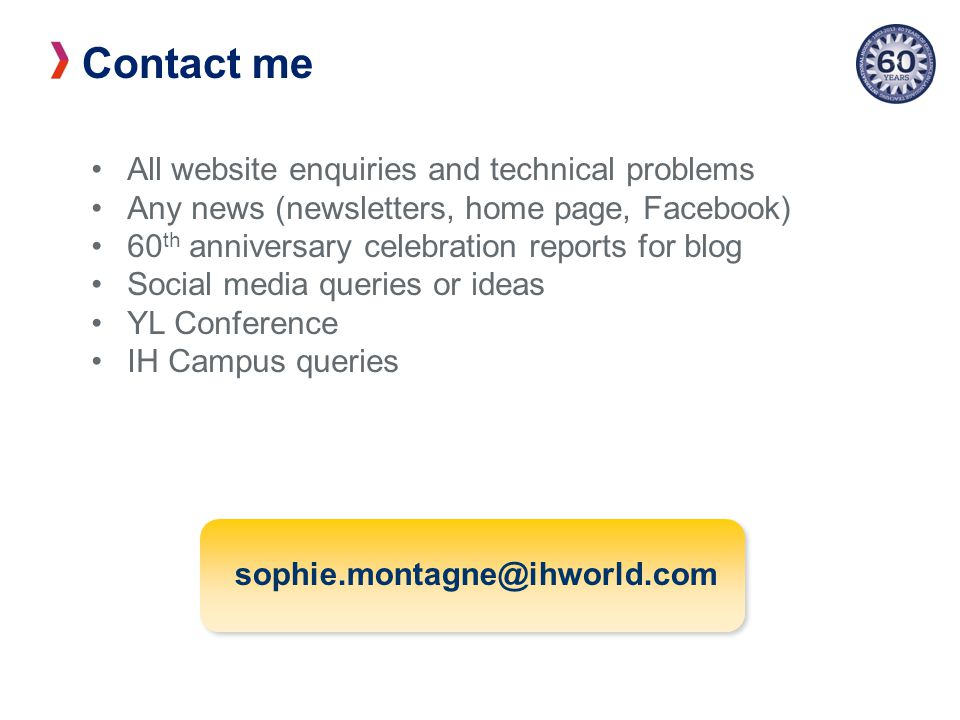 Contact me All website enquiries and technical problems Any news (newsletters, home page, Facebook) 60 th anniversary celebration reports for blog Social media queries or ideas YL Conference IH Campus queries sophie.montagne@ihworld.com