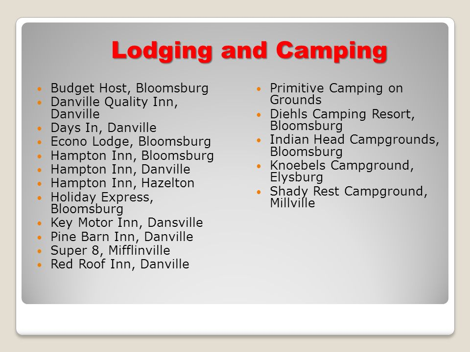 Lodging and Camping Budget Host, Bloomsburg Danville Quality Inn, Danville Days In, Danville Econo Lodge, Bloomsburg Hampton Inn, Bloomsburg Hampton Inn, Danville Hampton Inn, Hazelton Holiday Express, Bloomsburg Key Motor Inn, Dansville Pine Barn Inn, Danville Super 8, Mifflinville Red Roof Inn, Danville Primitive Camping on Grounds Diehls Camping Resort, Bloomsburg Indian Head Campgrounds, Bloomsburg Knoebels Campground, Elysburg Shady Rest Campground, Millville