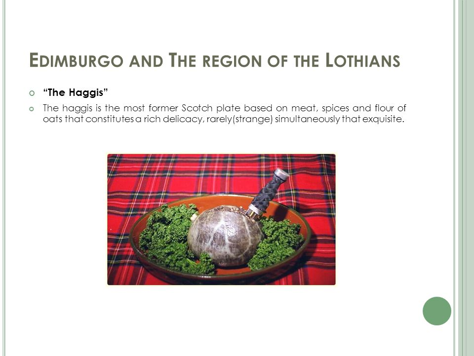 E DIMBURGO AND T HE REGION OF THE L OTHIANS The Haggis The haggis is the most former Scotch plate based on meat, spices and flour of oats that constitutes a rich delicacy, rarely(strange) simultaneously that exquisite.