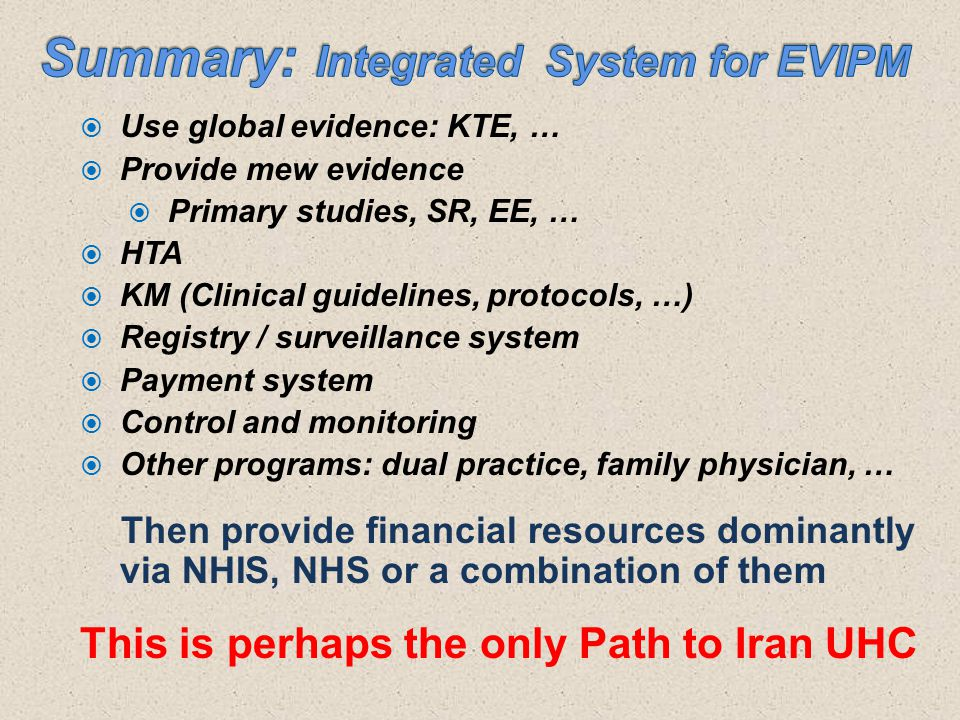  Use global evidence: KTE, …  Provide mew evidence  Primary studies, SR, EE, …  HTA  KM (Clinical guidelines, protocols, …)  Registry / surveillance system  Payment system  Control and monitoring  Other programs: dual practice, family physician, … Then provide financial resources dominantly via NHIS, NHS or a combination of them This is perhaps the only Path to Iran UHC