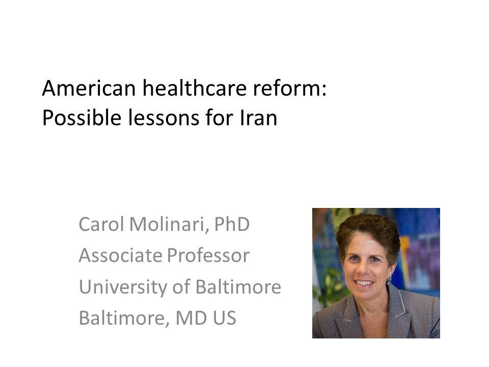 American healthcare reform: Possible lessons for Iran Carol Molinari, PhD Associate Professor University of Baltimore Baltimore, MD US
