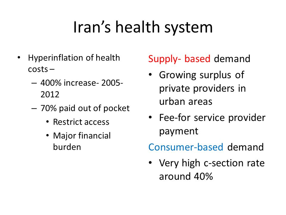 Iran's health system Hyperinflation of health costs – – 400% increase- 2005- 2012 – 70% paid out of pocket Restrict access Major financial burden Supply- based demand Growing surplus of private providers in urban areas Fee-for service provider payment Consumer-based demand Very high c-section rate around 40%
