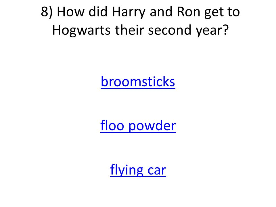 8) How did Harry and Ron get to Hogwarts their second year broomsticks floo powder flying car