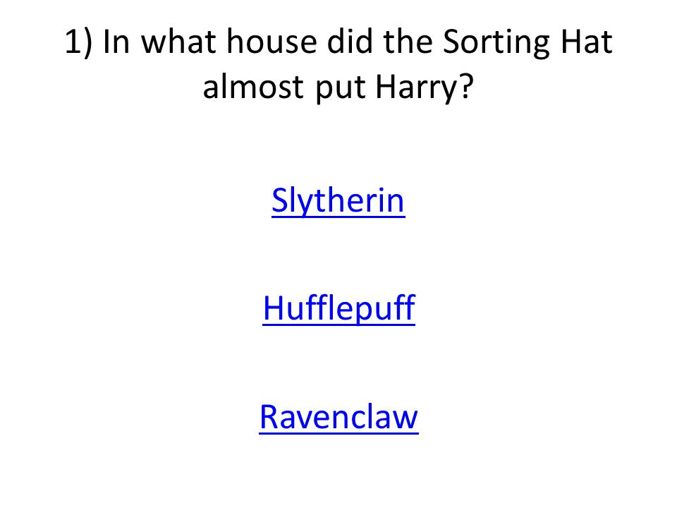 1) In what house did the Sorting Hat almost put Harry Slytherin Hufflepuff Ravenclaw